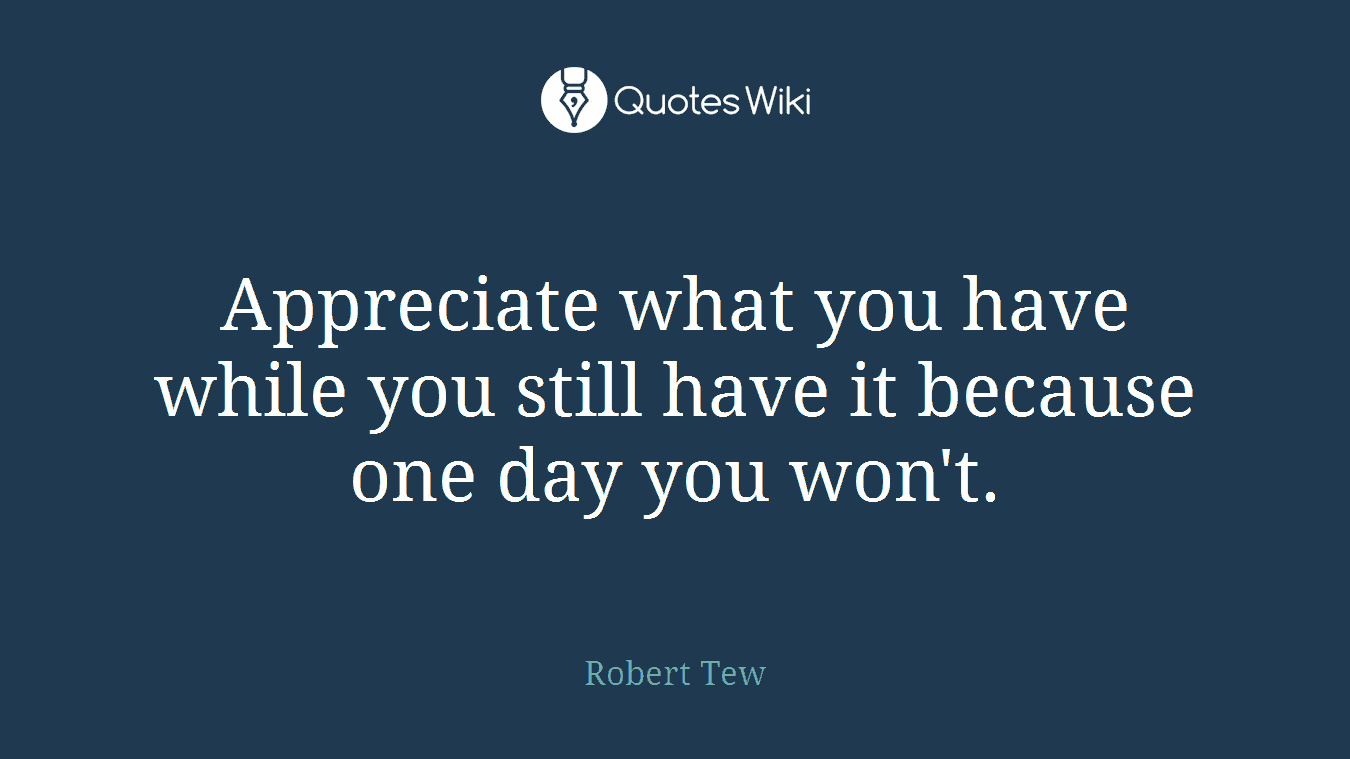 Appreciate what you have while you still have it because one day you won't.