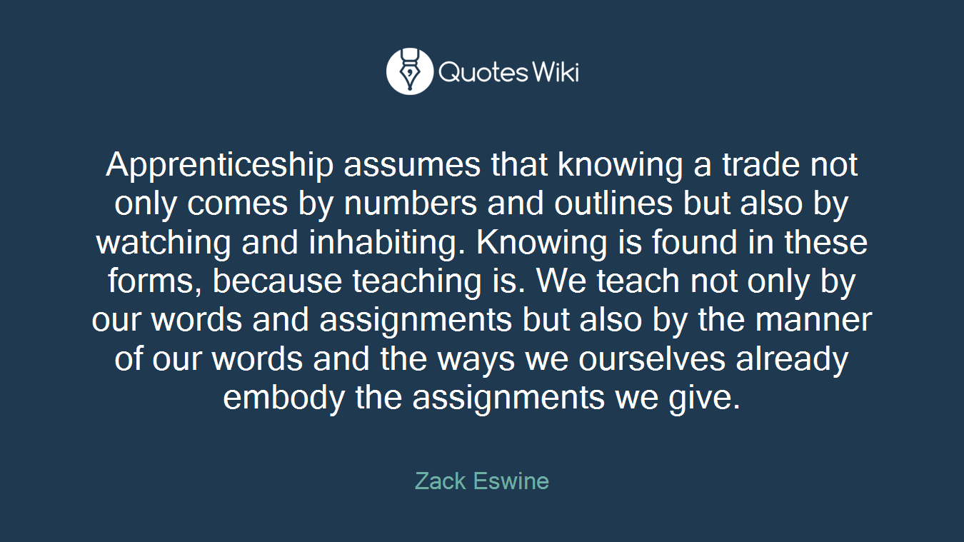 Apprenticeship assumes that knowing a trade not only comes by numbers and outlines but also by watching and inhabiting. Knowing is found in these forms, because teaching is. We teach not only by our words and assignments but also by the manner of our words and the ways we ourselves already embody the assignments we give.
