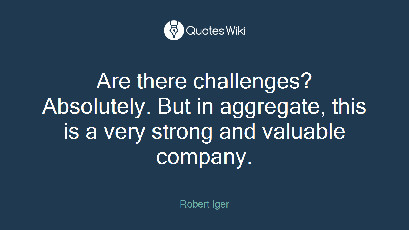 Are there challenges? Absolutely. But in aggregate, this is a very strong and valuable company.