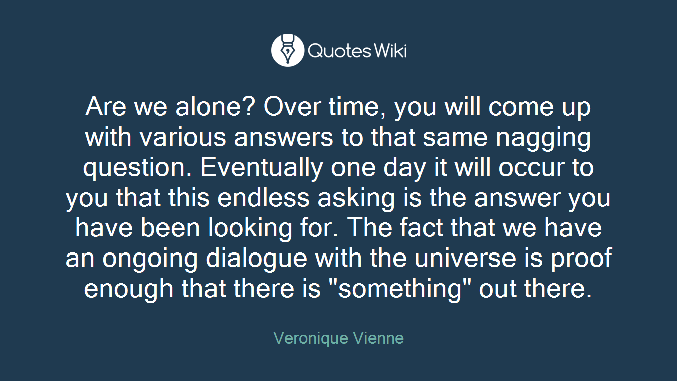 """Are we alone? Over time, you will come up with various answers to that same nagging question. Eventually one day it will occur to you that this endless asking is the answer you have been looking for. The fact that we have an ongoing dialogue with the universe is proof enough that there is """"something"""" out there."""