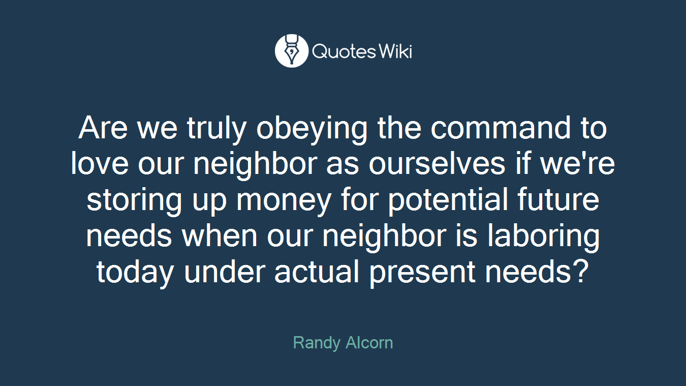 Are we truly obeying the command to love our neighbor as ourselves if we're storing up money for potential future needs when our neighbor is laboring today under actual present needs?