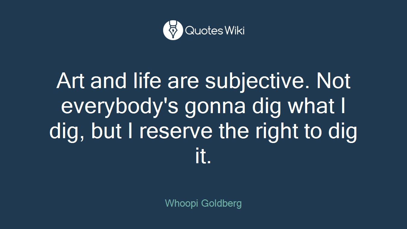 Art and life are subjective. Not everybody's gonna dig what I dig, but I reserve the right to dig it.