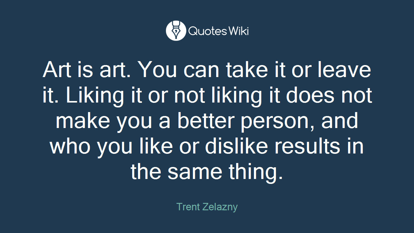Art is art. You can take it or leave it. Liking it or not liking it does not make you a better person, and who you like or dislike results in the same thing.