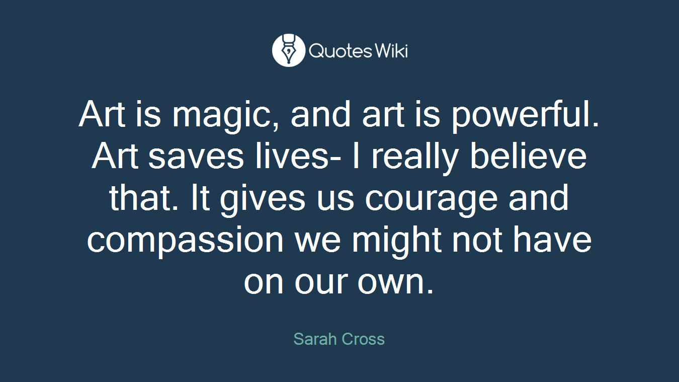 Art is magic, and art is powerful. Art saves lives- I really believe that. It gives us courage and compassion we might not have on our own.