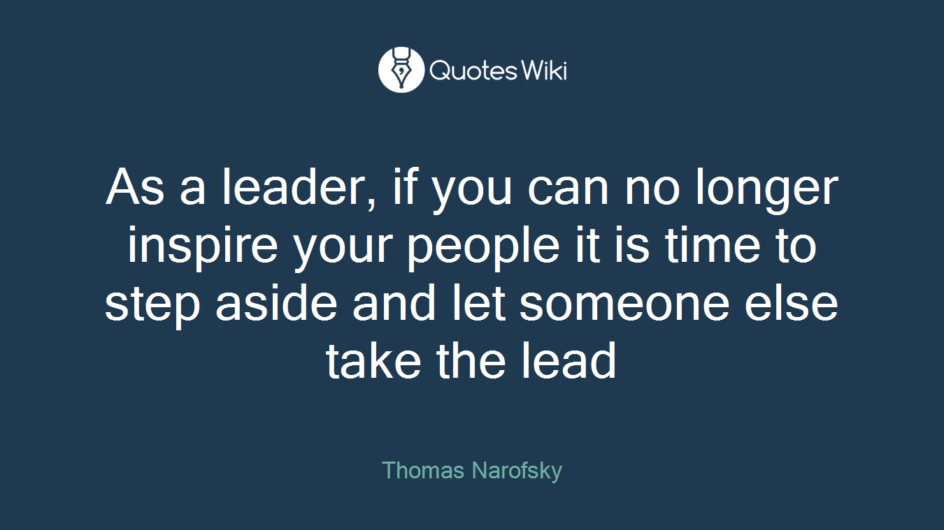 As a leader, if you can no longer inspire your people it is time to step aside and let someone else take the lead