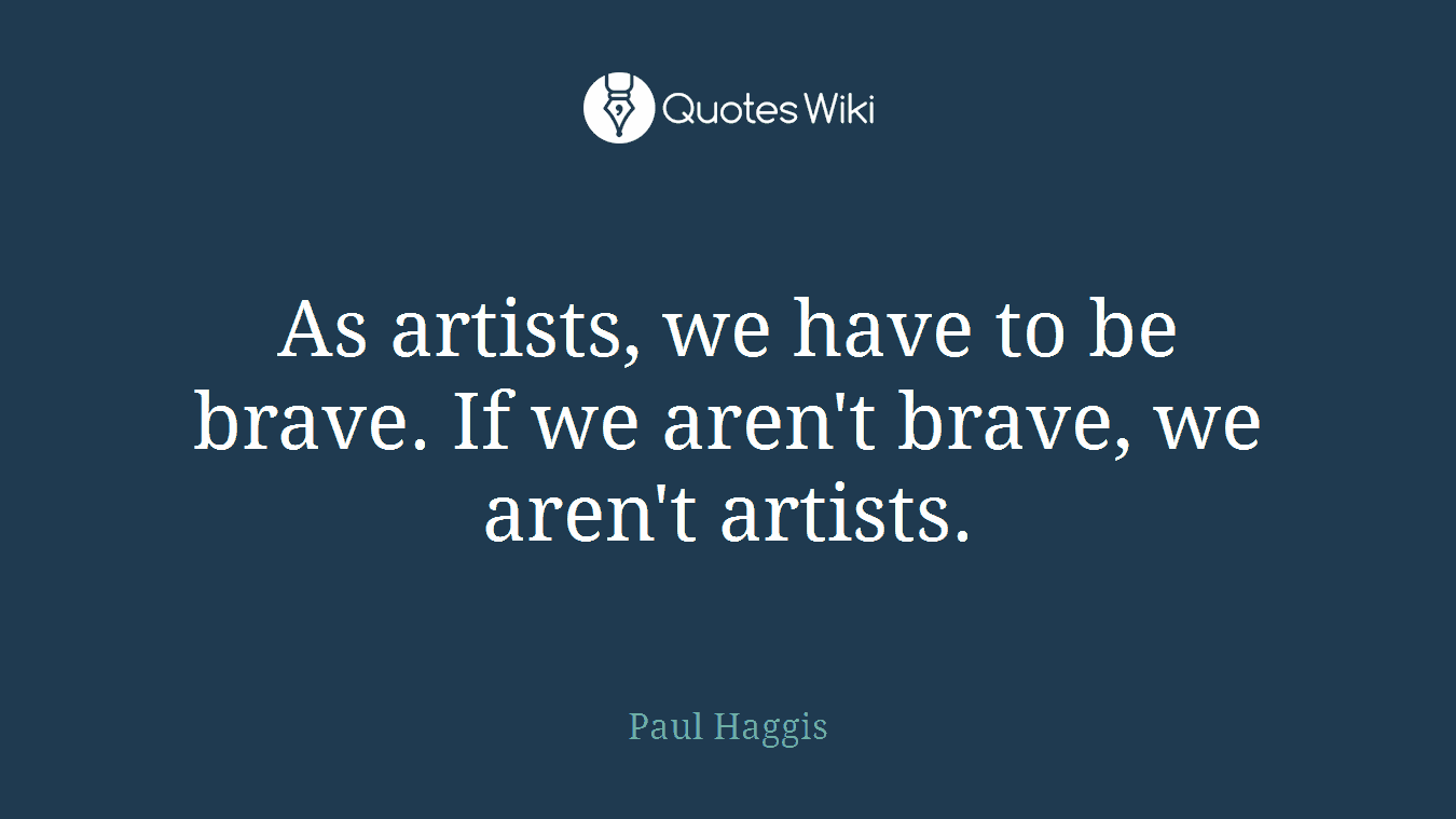 As artists, we have to be brave. If we aren't brave, we aren't artists.