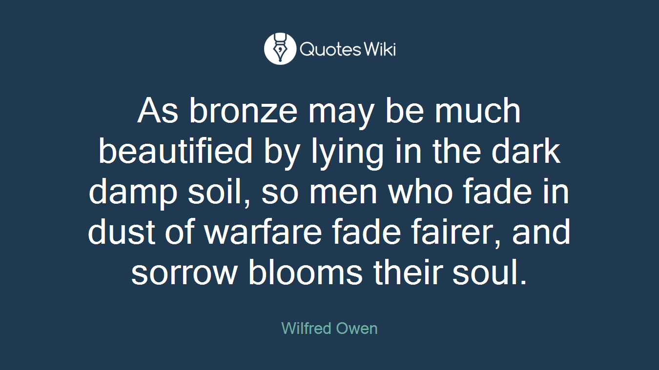As bronze may be much beautified by lying in the dark damp soil, so men who fade in dust of warfare fade fairer, and sorrow blooms their soul.