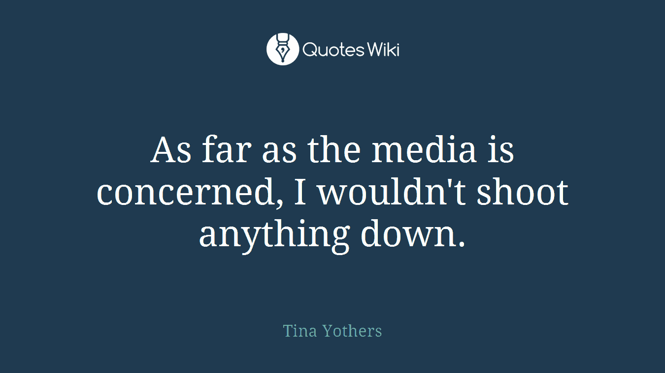 As far as the media is concerned, I wouldn't shoot anything down.