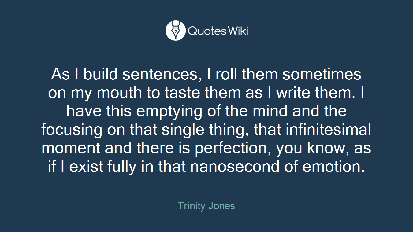As I build sentences, I roll them sometimes on my mouth to taste them as I write them. I have this emptying of the mind and the focusing on that single thing, that infinitesimal moment and there is perfection, you know, as if I exist fully in that nanosecond of emotion.