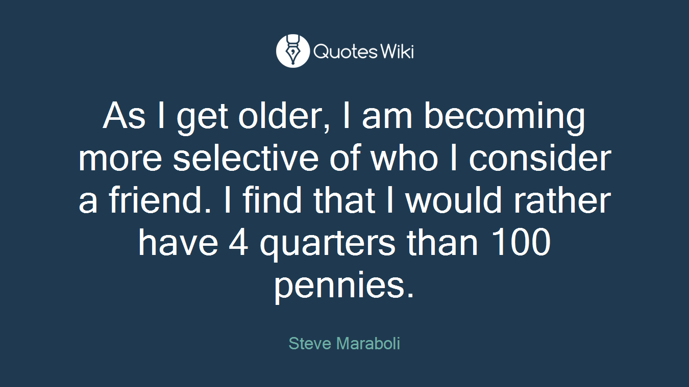 As I Get Older I Am Becoming More Selective Of Quoteswiki