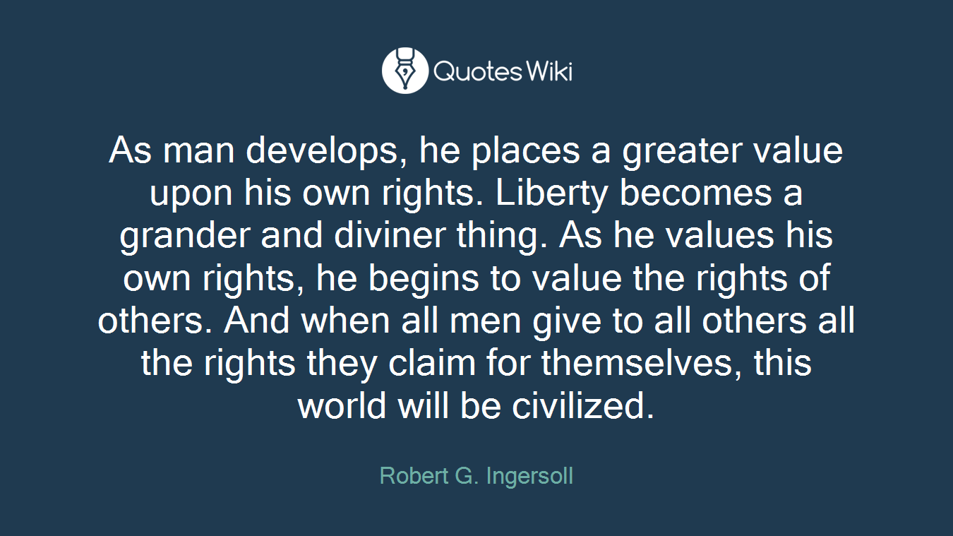 As man develops, he places a greater value upon his own rights. Liberty becomes a grander and diviner thing. As he values his own rights, he begins to value the rights of others. And when all men give to all others all the rights they claim for themselves, this world will be civilized.