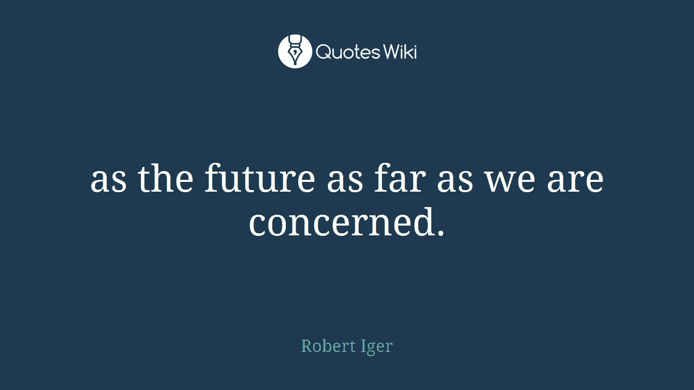 as the future as far as we are concerned.