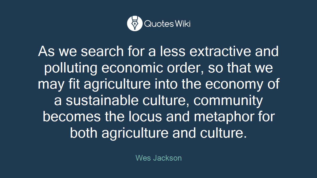 As we search for a less extractive and polluting economic order, so that we may fit agriculture into the economy of a sustainable culture, community becomes the locus and metaphor for both agriculture and culture.