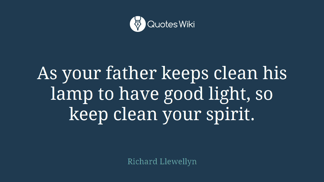 As your father keeps clean his lamp to have good light, so keep clean your spirit.