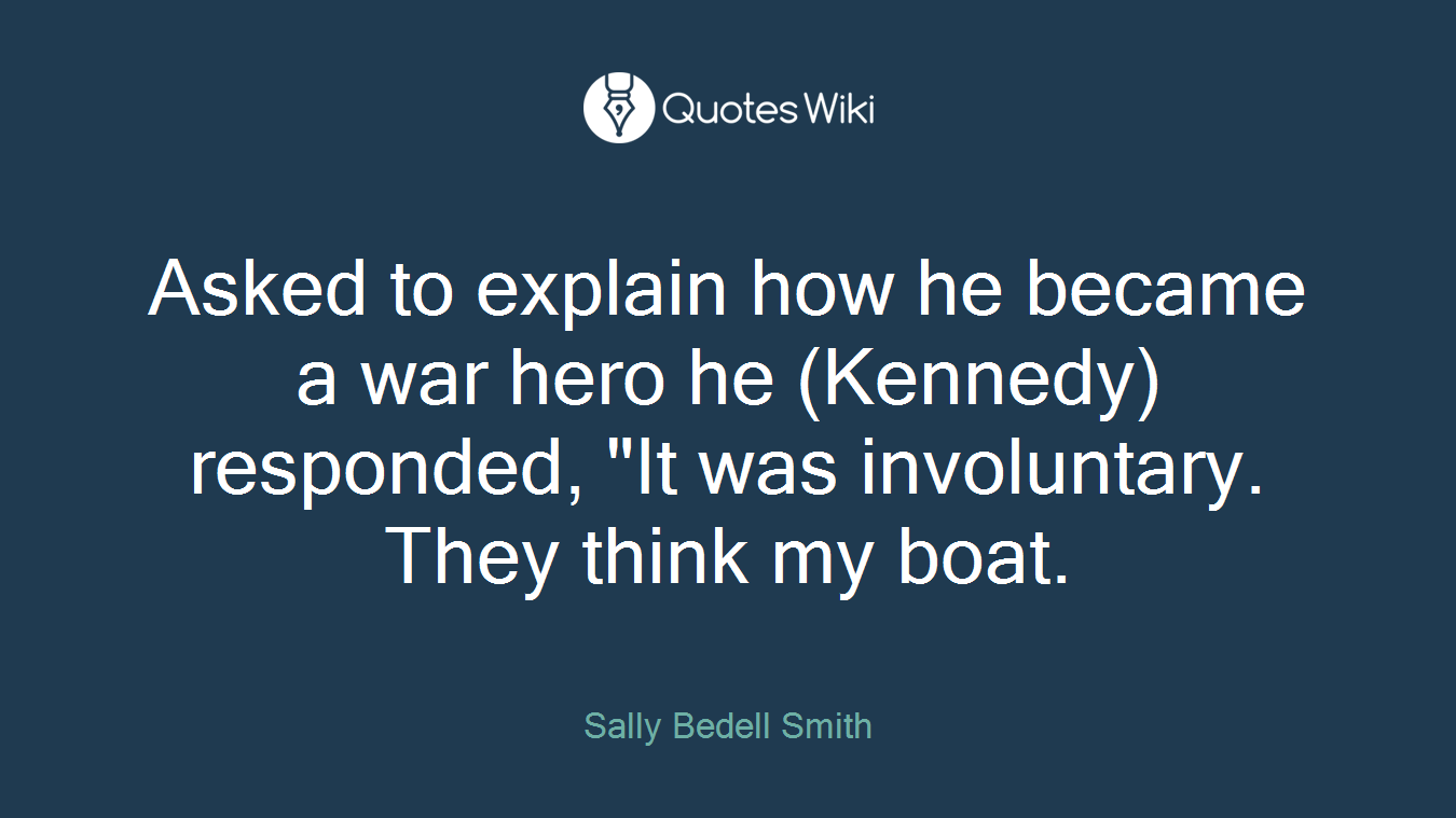 "Asked to explain how he became a war hero he (Kennedy) responded, ""It was involuntary. They think my boat."