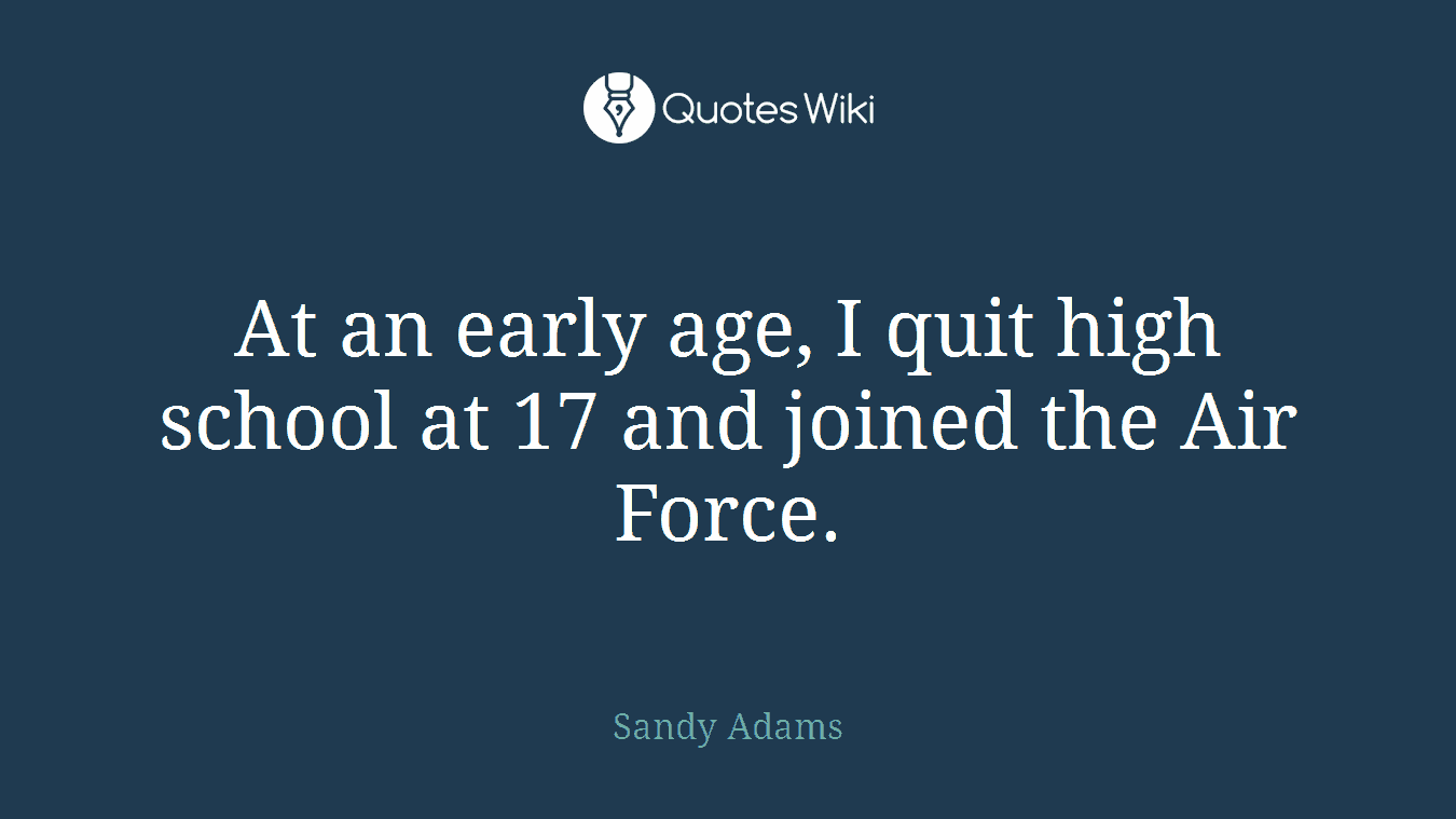 At an early age, I quit high school at 17 and joined the Air Force.