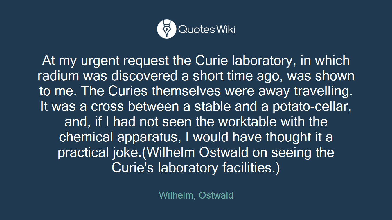 At my urgent request the Curie laboratory, in which radium was discovered a short time ago, was shown to me. The Curies themselves were away travelling. It was a cross between a stable and a potato-cellar, and, if I had not seen the worktable with the chemical apparatus, I would have thought it a practical joke.(Wilhelm Ostwald on seeing the Curie's laboratory facilities.)