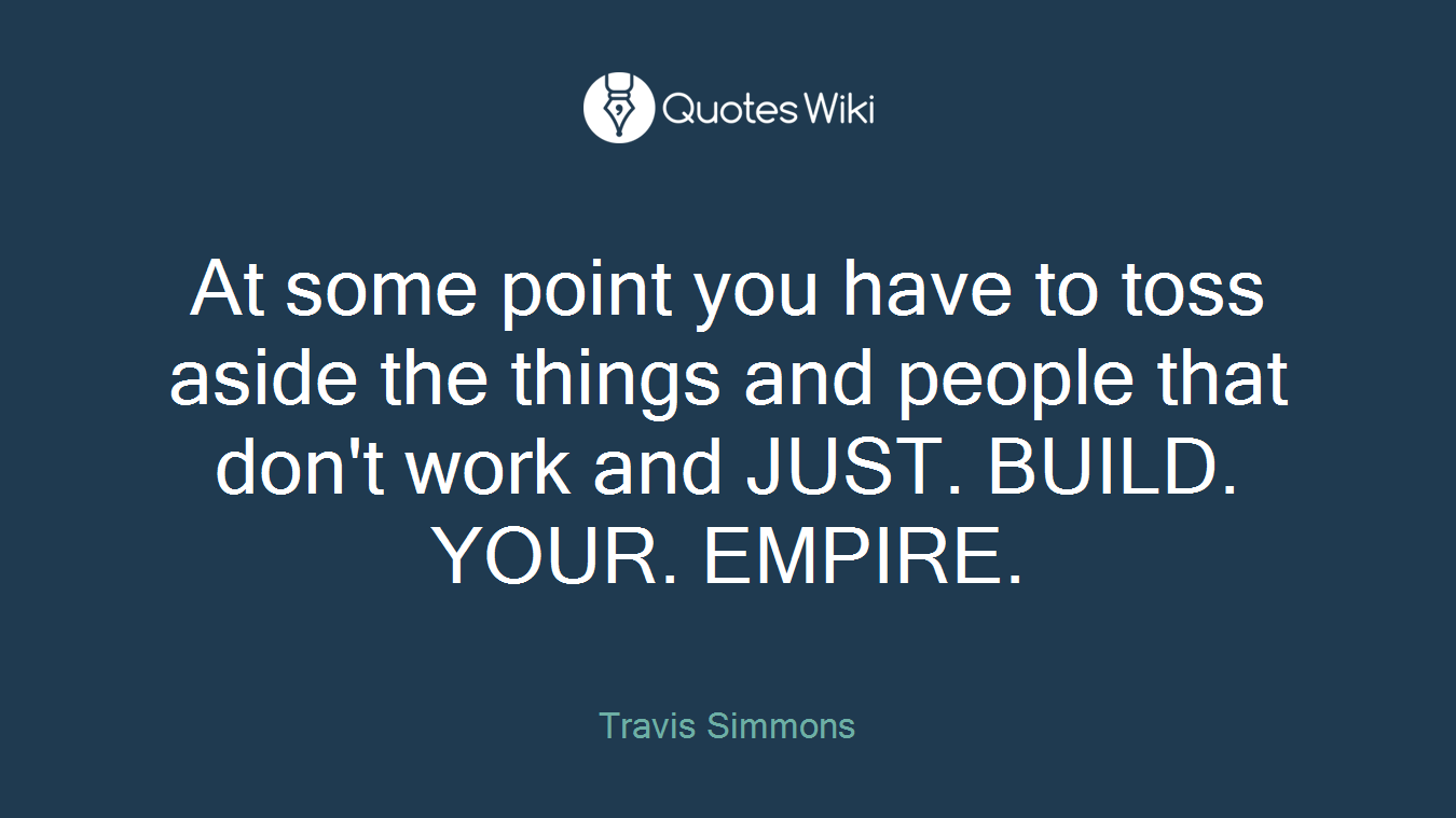 At some point you have to toss aside the things and people that don't work and JUST. BUILD. YOUR. EMPIRE.