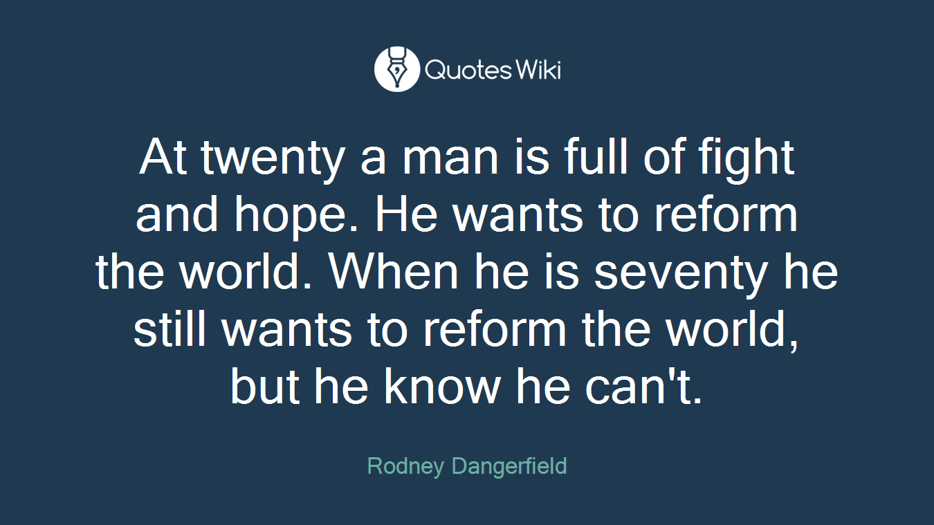 At twenty a man is full of fight and hope. He wants to reform the world. When he is seventy he still wants to reform the world, but he know he can't.