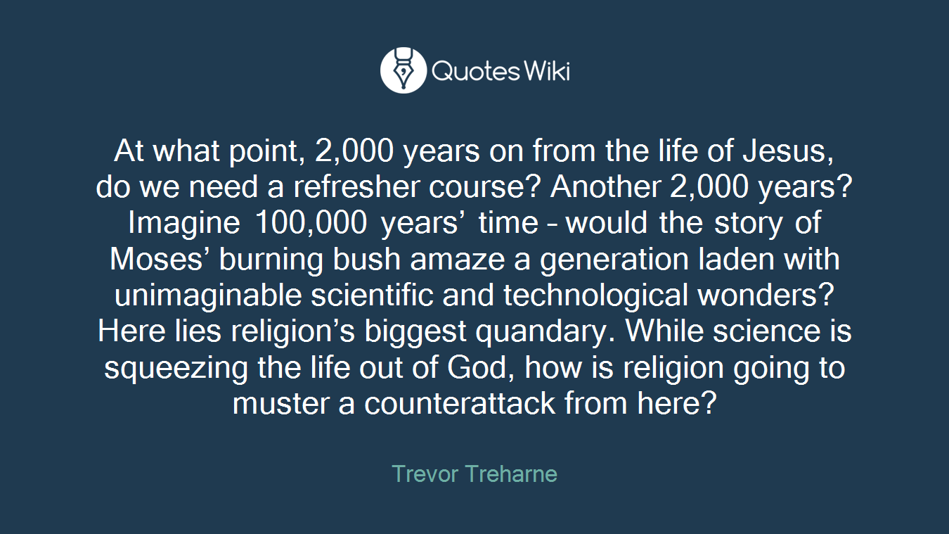 At what point, 2,000 years on from the life of Jesus, do we need a refresher course? Another 2,000 years? Imagine 100,000 years' time – would the story of Moses' burning bush amaze a generation laden with unimaginable scientific and technological wonders? Here lies religion's biggest quandary. While science is squeezing the life out of God, how is religion going to muster a counterattack from here?
