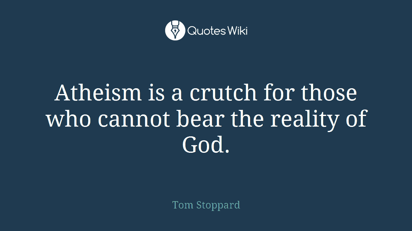 Atheism is a crutch for those who cannot bear the reality of God.