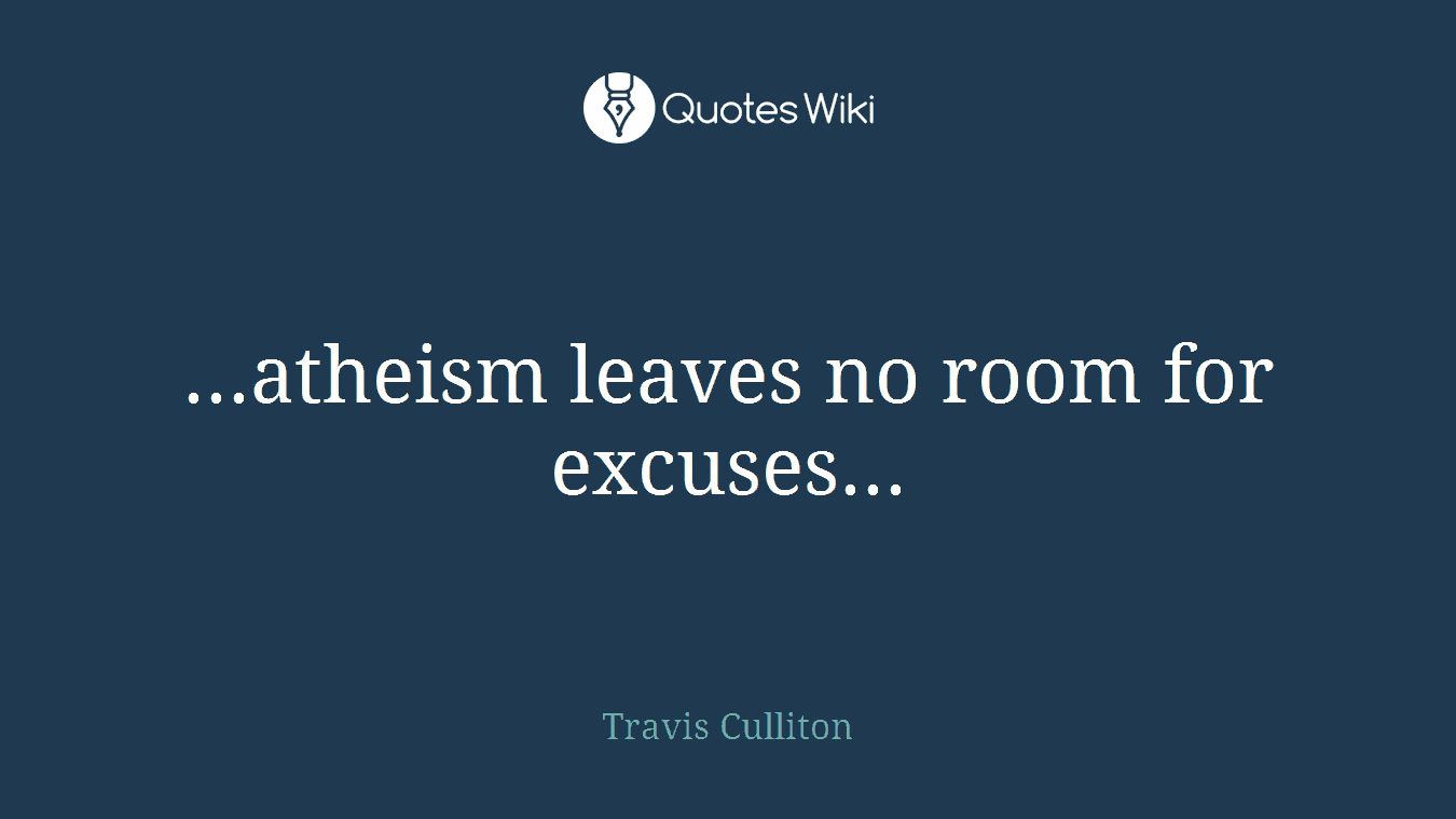 ...atheism leaves no room for excuses...