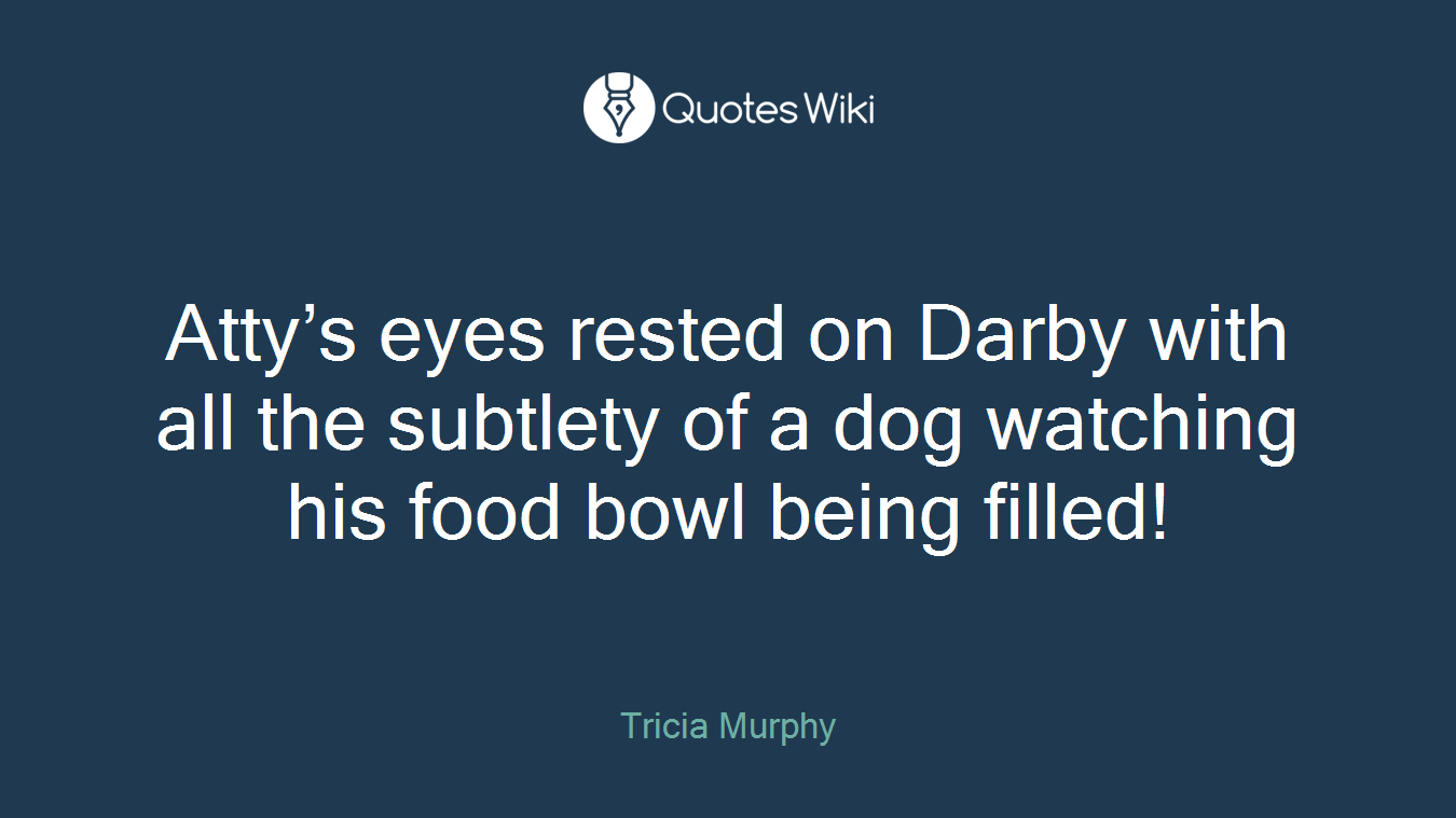 Atty's eyes rested on Darby with all the subtlety of a dog watching his food bowl being filled!