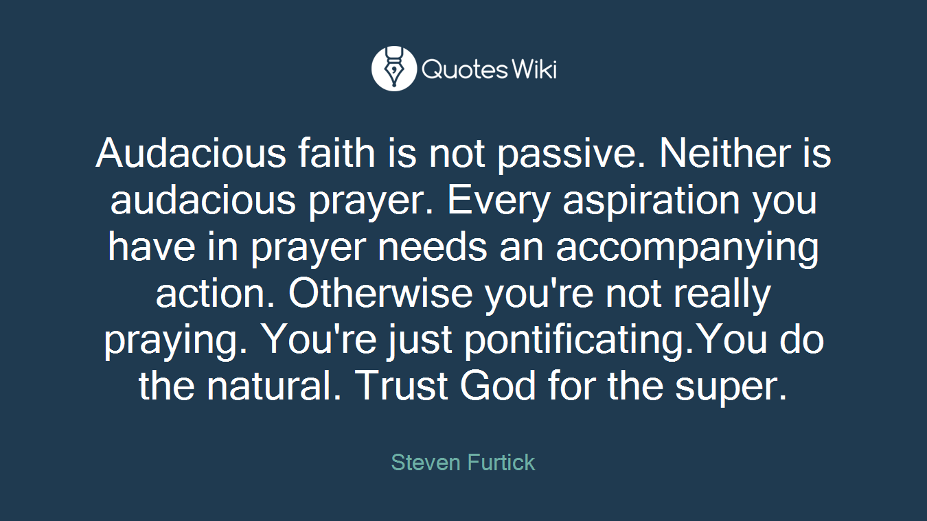 Audacious faith is not passive. Neither is audacious prayer. Every aspiration you have in prayer needs an accompanying action. Otherwise you're not really praying. You're just pontificating.You do the natural. Trust God for the super.