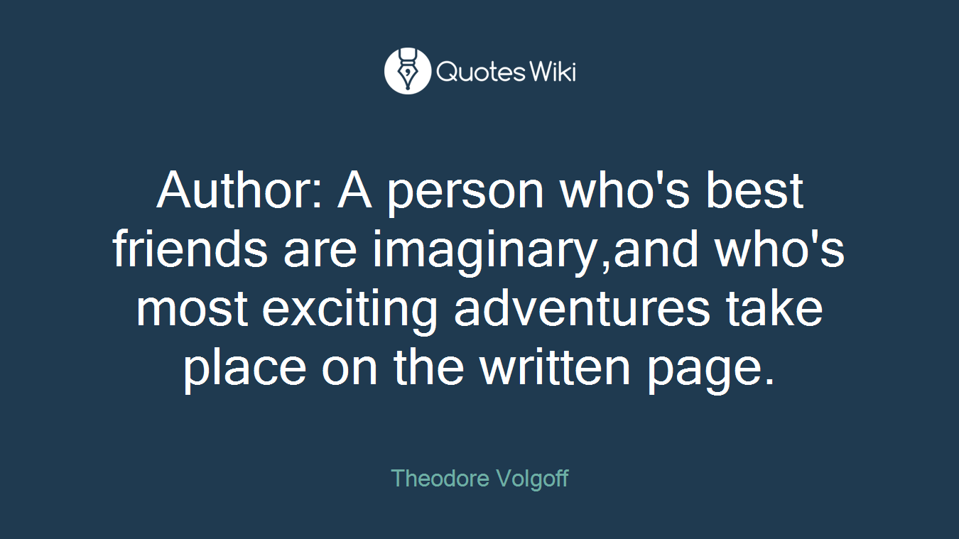 Author: A person who's best friends are imaginary,and who's most exciting adventures take place on the written page.