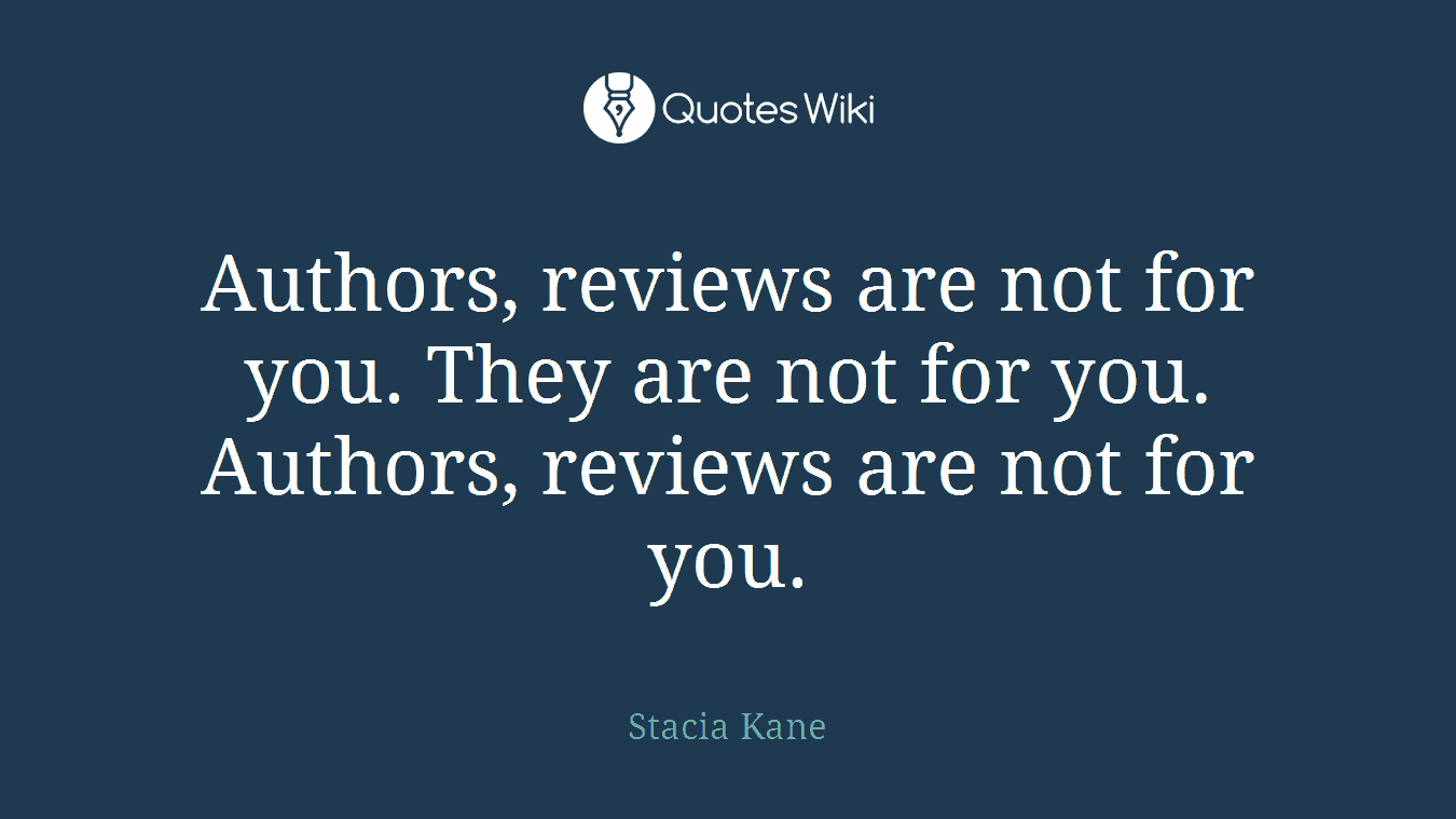Authors, reviews are not for you. They are not for you. Authors, reviews are not for you.