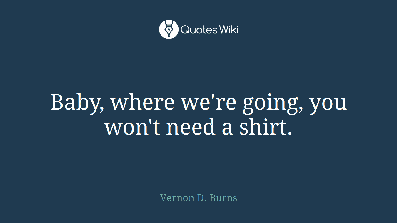 Baby, where we're going, you won't need a shirt.