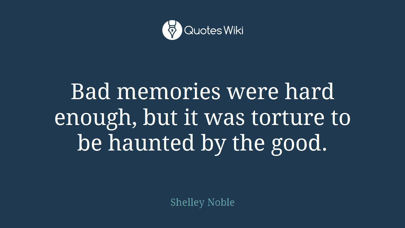 bad memories were hard enough but it was tortu