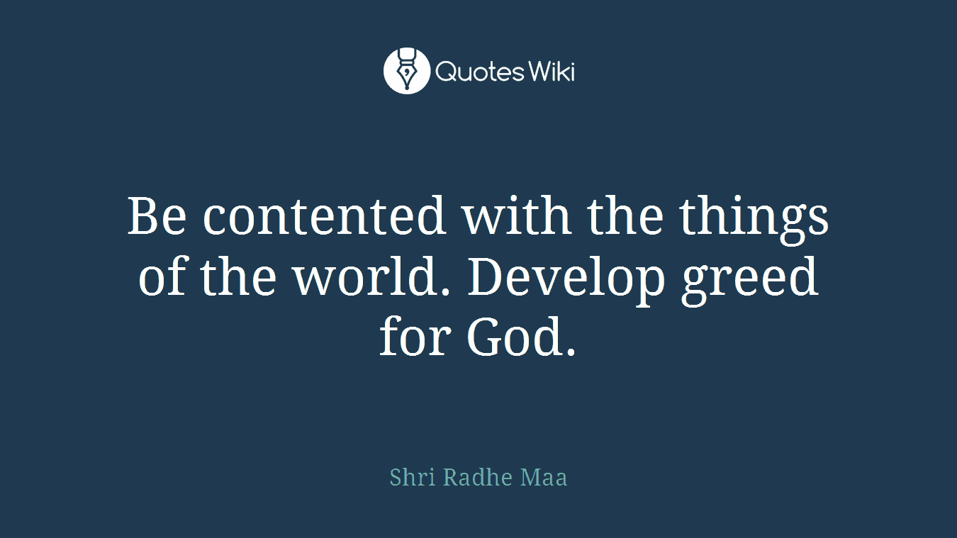 Be contented with the things of the world. Develop greed for God.