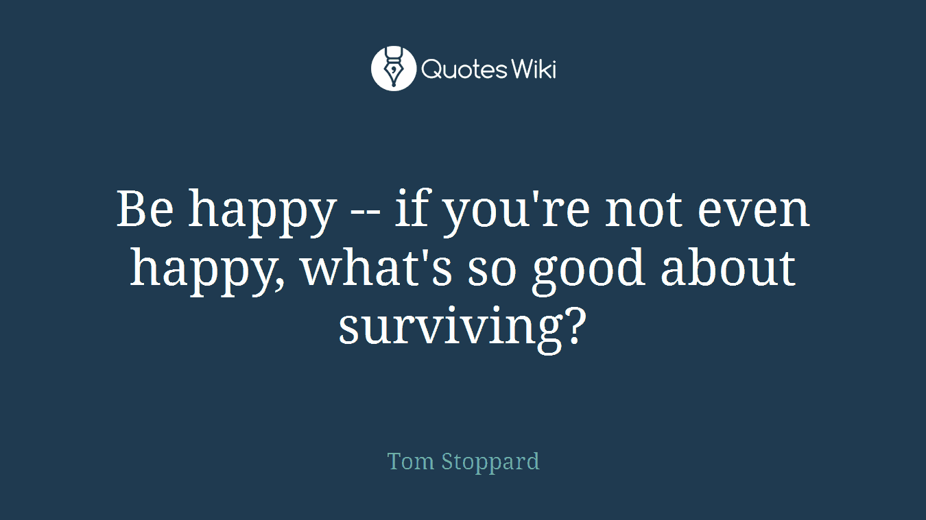 Be happy -- if you're not even happy, what's so good about surviving?