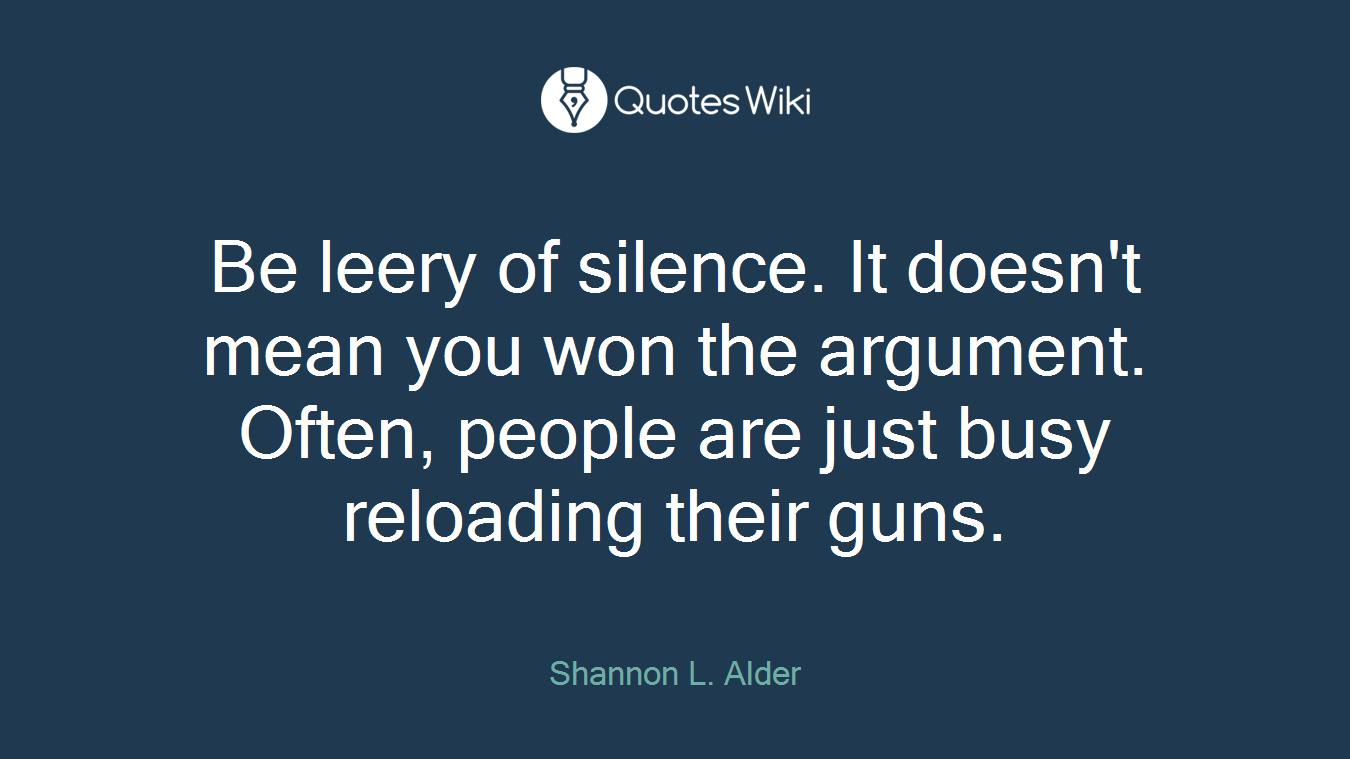 Be leery of silence. It doesn't mean you won the argument. Often, people are just busy reloading their guns.