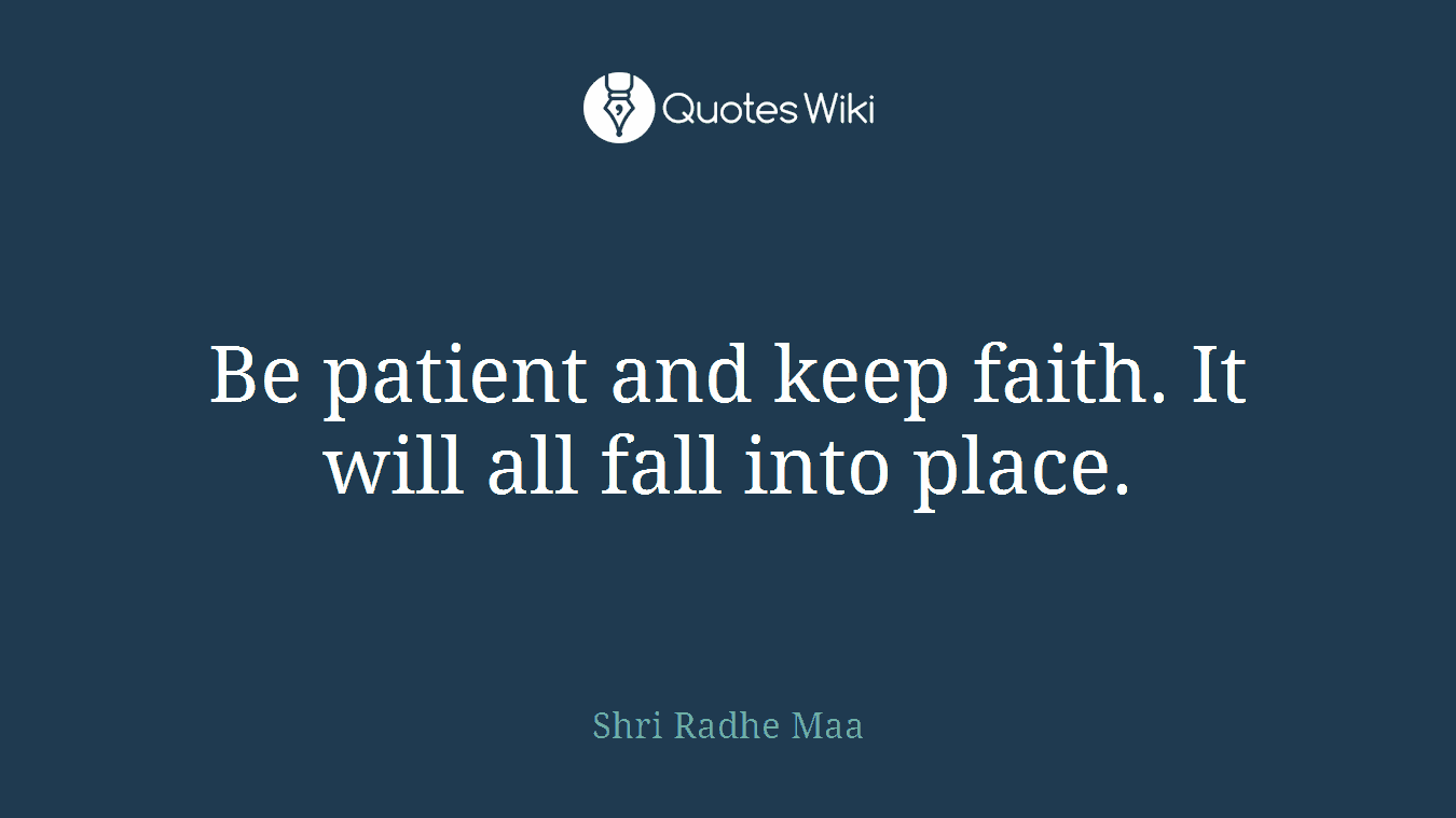 Be patient and keep faith. It will all fall into place.