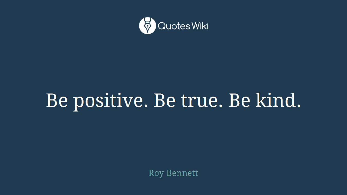 Be positive. Be true. Be kind.