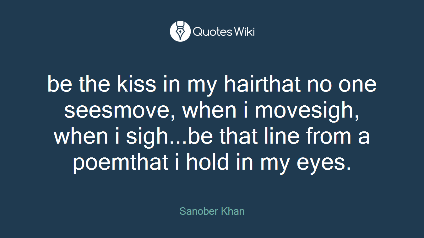 be the kiss in my hairthat no one seesmove, when i movesigh, when i sigh...be that line from a poemthat i hold in my eyes.