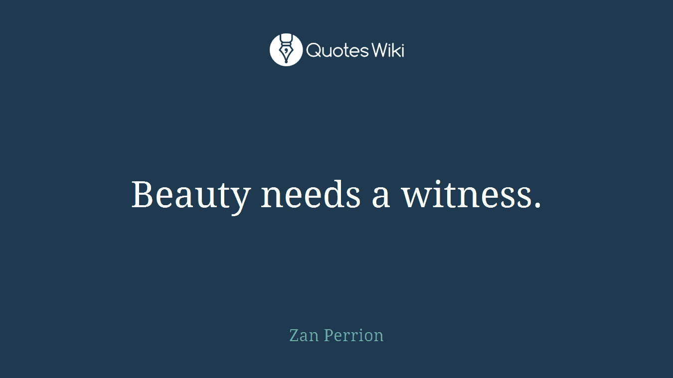 Beauty needs a witness.