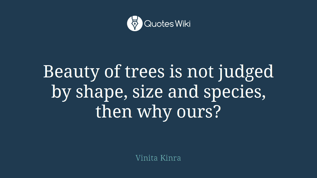 Beauty of trees is not judged by shape, size and species, then why ours?