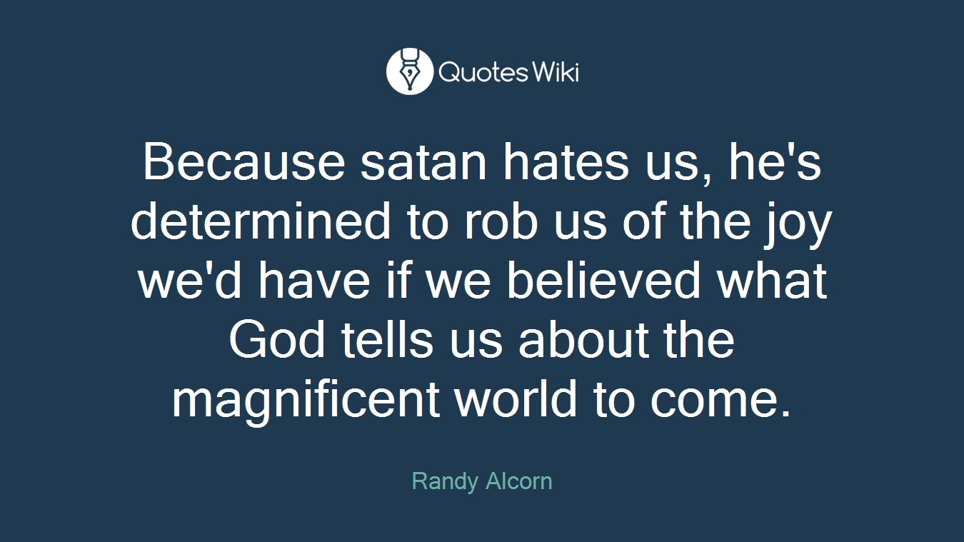 Because satan hates us, he's determined to rob us of the joy we'd have if we believed what God tells us about the magnificent world to come.