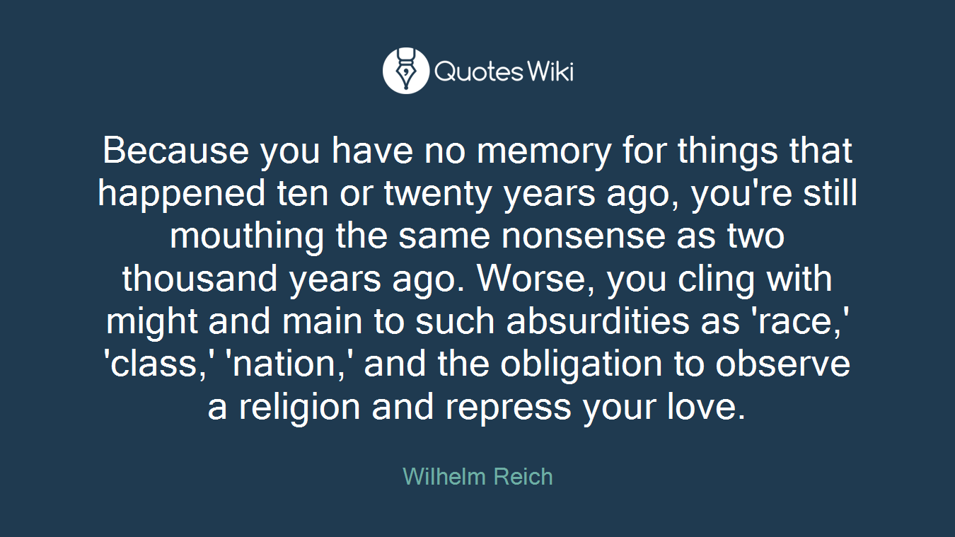 Because you have no memory for things that happened ten or twenty years ago, you're still mouthing the same nonsense as two thousand years ago. Worse, you cling with might and main to such absurdities as 'race,' 'class,' 'nation,' and the obligation to observe a religion and repress your love.