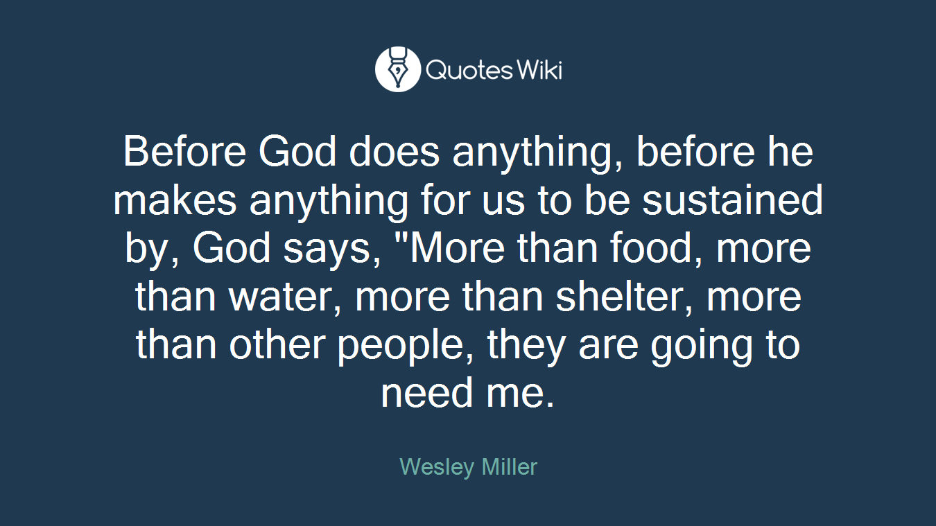 """Before God does anything, before he makes anything for us to be sustained by, God says, """"More than food, more than water, more than shelter, more than other people, they are going to need me."""