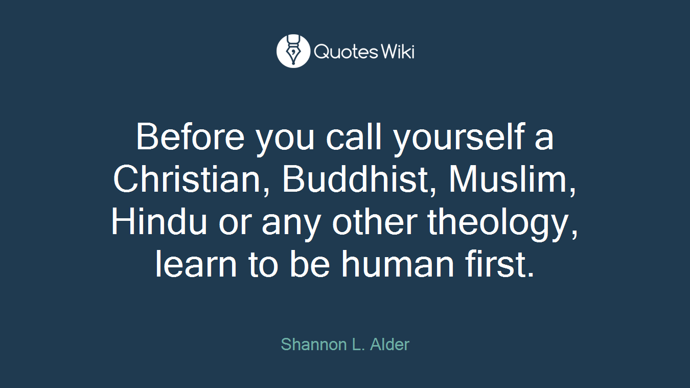 Before you call yourself a Christian, Buddhist, Muslim, Hindu or any other theology, learn to be human first.
