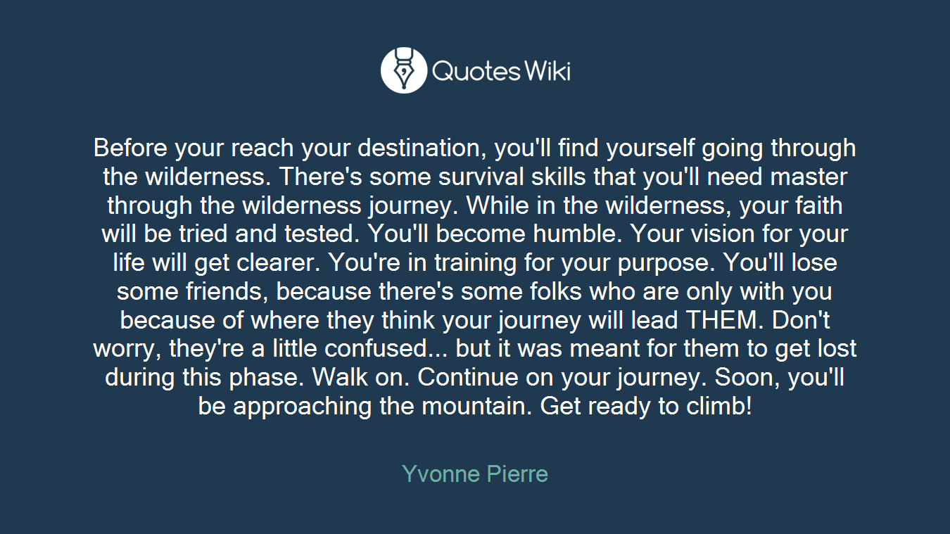 Before your reach your destination, you'll find yourself going through the wilderness. There's some survival skills that you'll need master through the wilderness journey. While in the wilderness, your faith will be tried and tested. You'll become humble. Your vision for your life will get clearer. You're in training for your purpose. You'll lose some friends, because there's some folks who are only with you because of where they think your journey will lead THEM. Don't worry, they're a little confused... but it was meant for them to get lost during this phase. Walk on. Continue on your journey. Soon, you'll be approaching the mountain. Get ready to climb!