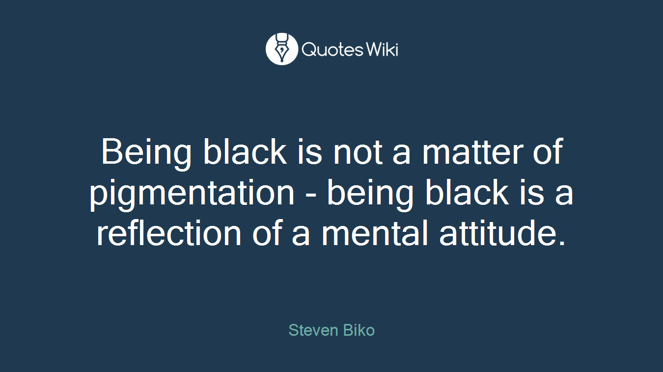 Being black is not a matter of pigmentation - being black is a reflection of a mental attitude.