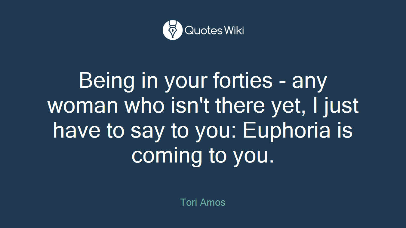 Being in your forties - any woman who isn't there yet, I just have to say to you: Euphoria is coming to you.
