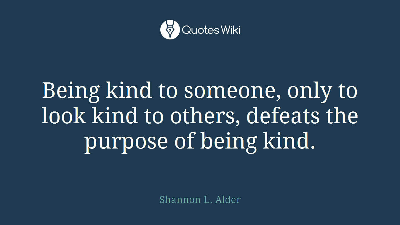 Being kind to someone, only to look kind to others, defeats the purpose of being kind.