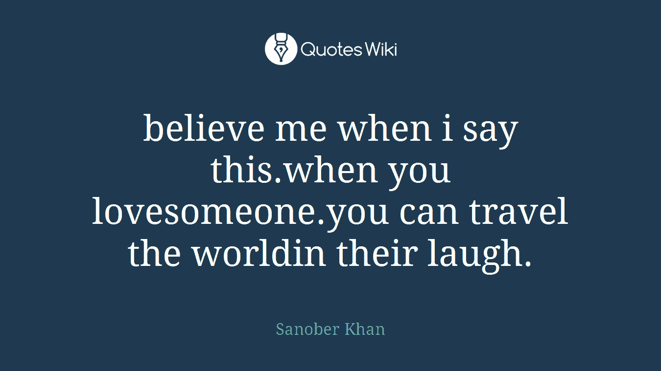 believe me when i say this.when you lovesomeone.you can travel the worldin their laugh.