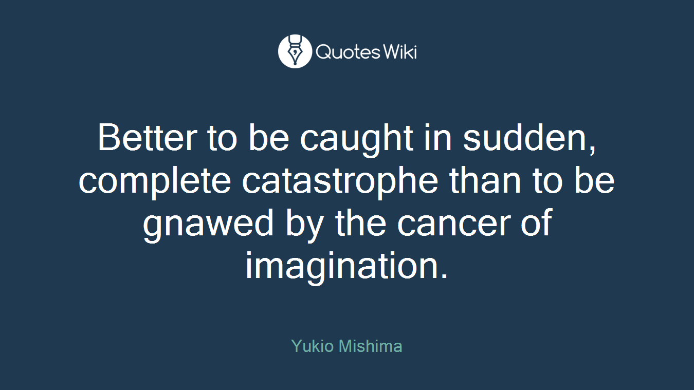 Better to be caught in sudden, complete catastrophe than to be gnawed by the cancer of imagination.